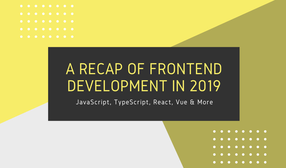 A Recap of Frontend Development in 2019 – Level Up Coding
