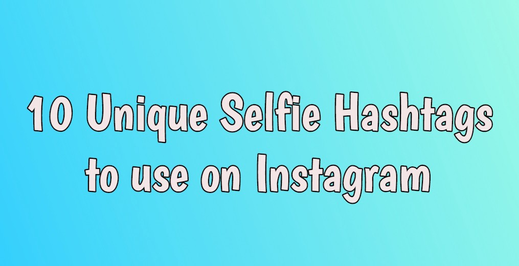 10 Unique Selfie Hashtags to use on Instagram