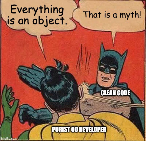 Batman (Clean code) slapping Robbin (purist OO developer): everything is an object. That is a myth!