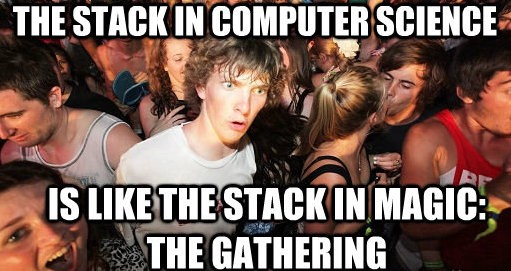 The stack in computer science is like the stack in Magic the Gathering, whoa!