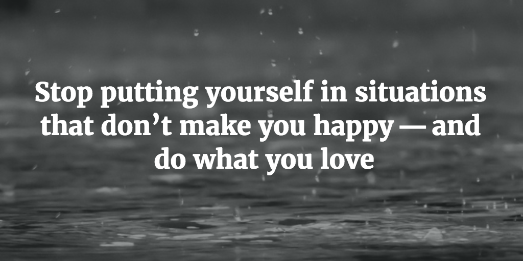Stop putting yourself in situations that don't make you