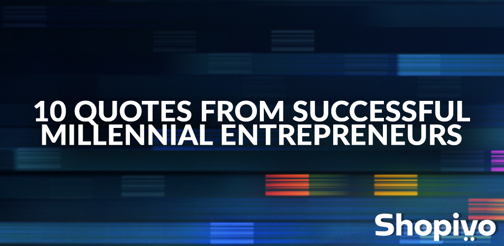 10 Quotes from Successful Millennial Entrepreneurs - Shopivo