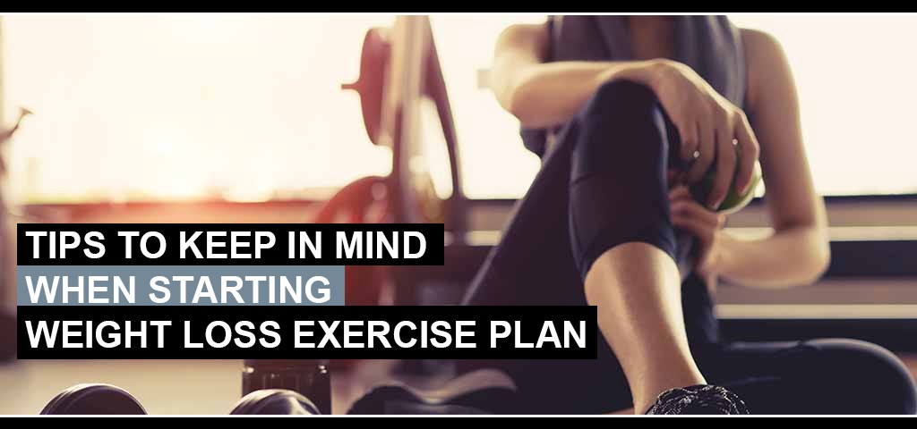 Tips To Keep In Mind When Starting Weight Loss Exercise Plan