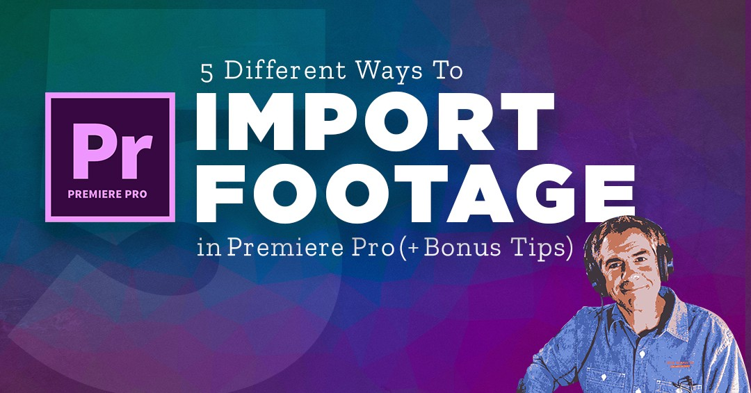 250: Premiere Pro CC: How To Import Media (5 Different Ways)