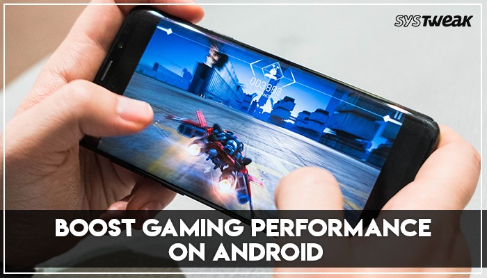 How To Boost Gaming Performance On Android - Systweak