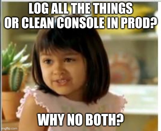 Log all the things or clean console in prod? Why not both?