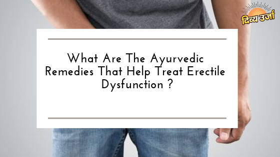 What Are The Ayurvedic Remedies That Help Treat Erectile Dysfunction