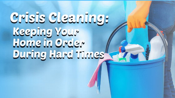 Crisis Cleaning: Keeping Your Home in Order During Hard Times