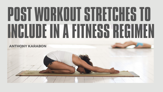Post Workout Stretches to Include in a Fitness Regimen—Anthony Karabon