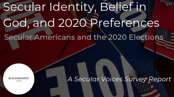 Secular Identity, Belief in God, & 2020 Preferences Secular Americans and the 2020 Elections. A Secular Voices Survey Report