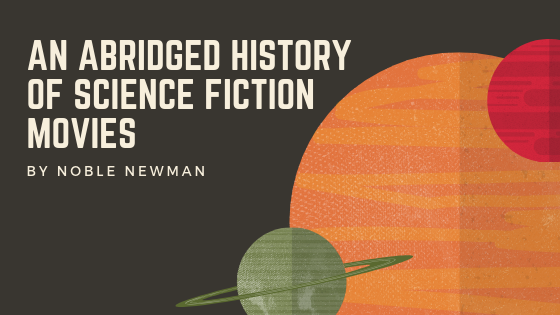 An Abridged History of Science Fiction Movies - Noble Newman