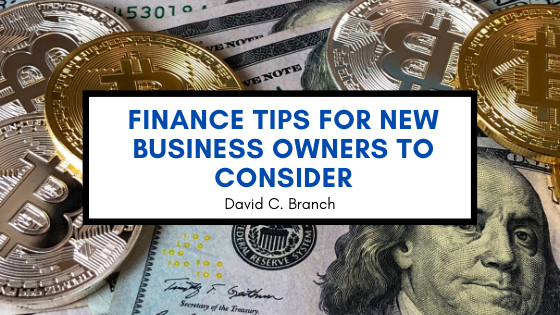 Finance Tips for New Business Owners to Consider—David C. Branch