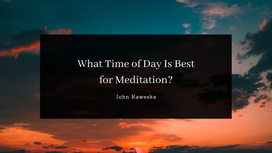 John Kaweske —colorado springs—What Time of Day Is Best for Meditation