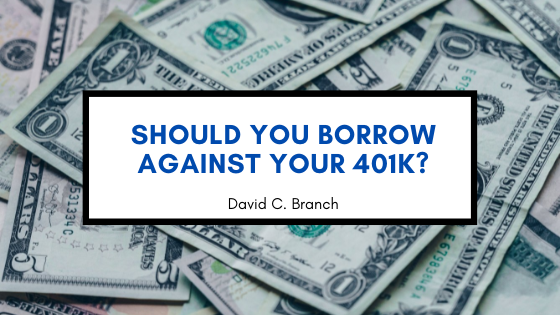 Should You Borrow Against Your 401k?—David C. Branch