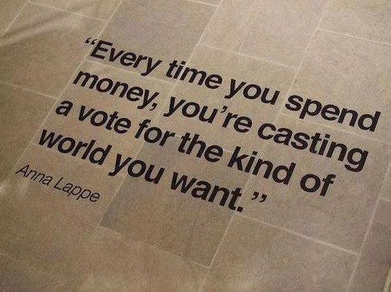 "A quote on a floor saying ""Every time you spend money, you're casting a vote for the kind of world you want."" — Anna Lappe"