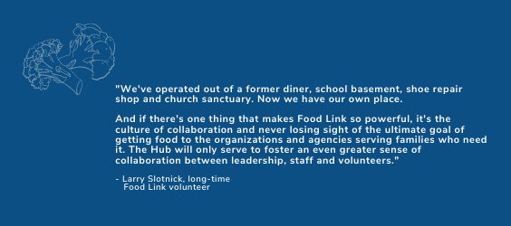 "Blue background with white text that reads: ""We've operated out of a former diner, school basement, shoe repair shop and church sanctuary. Now we have our own place. And if there's one thing that makes Food Link so powerful, it's the culture of collaboration and never losing sight of the ultimate goal of getting food to the organizations and agencies serving families who need it. The Hub will only serve to foster an even greater sense of collaboration between leadership, staff and volunteers."""