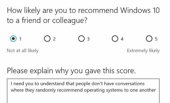 """Screen grab of a survey that asks """"How likely are you to recommend Windows 10 to a friend or colleague?"""" The response given is """"I need you to understand that people don't have conversations where they randomly recommend operating systems to one another."""""""