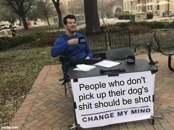 """Picture of man sitting at desk with coffee cup, with sign that says """"People who don't pick up their dog's shit should be shot—change my mind."""""""