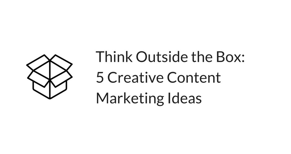 Think Outside The Box 5 Creative Content Marketing Ideas