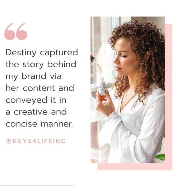"""A testimonial from Keys 4 Life Inc. """"Destiny captured the story behind my brand via her content."""""""