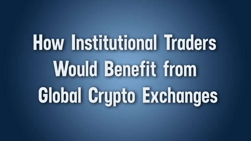 How Institutional Traders Would Benefit from Global Crypto