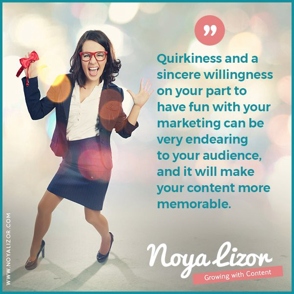 """""""Quirkiness and an obvious willingness on your part to have fun with your marketing can be very endearing to your audience, and it will make your content more memorable."""" via www.noyalizor.com"""