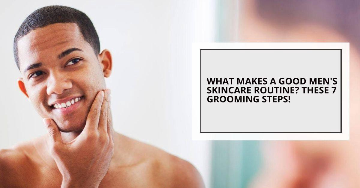 What Makes A Good Men S Skincare Routine These 7 Grooming Steps By Mallama Skincare Medium
