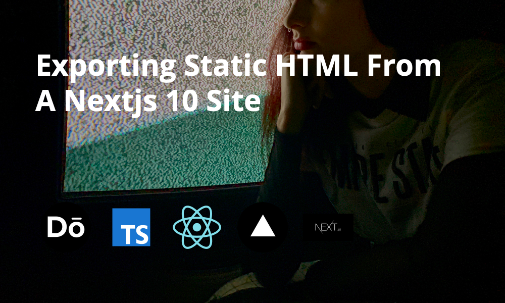 Exporting Static HTML From A Next.js 10 Site