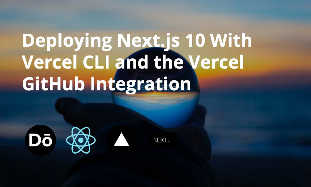Deploying Next.js 10 with Vercel CLI and the Vercel GitHub Integration