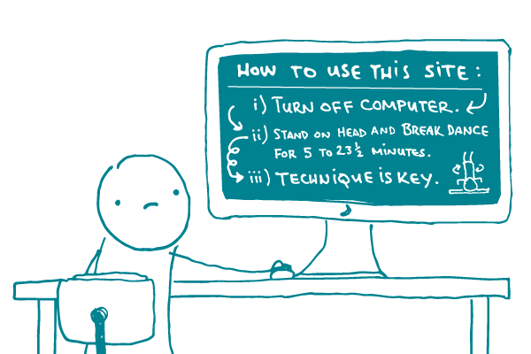 """Illustration of doodle at a computer that says: """"How to use this site: i) Turn off computer.  ii) Stand on head and breakdance for 5 to 23 minutes. iii) Technique is key, with an illustration of a figure breakdancing on the screen."""