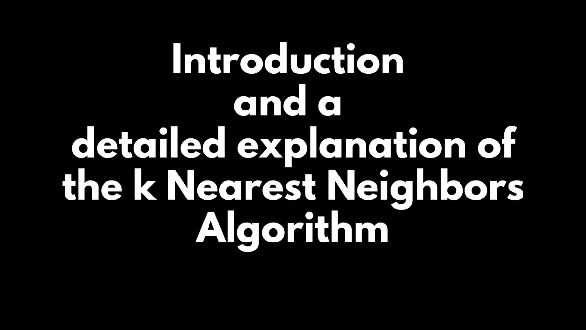 Introduction and a detailed explanation of the k Nearest Neighbors Algorithm