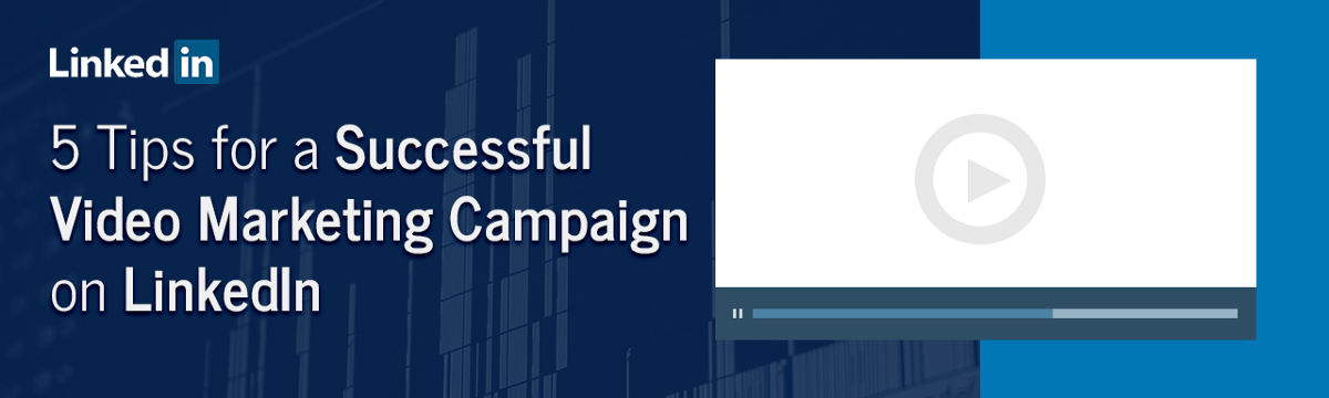 5 Tips for a Successful Video Marketing Campaign on LinkedIn