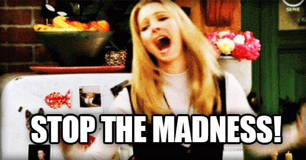 Phoebe from friends screaming 'Stop the Madness'