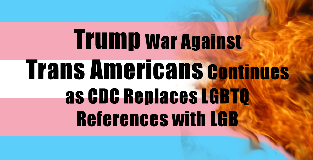 Trump War Against Trans Americans Continues as CDC Replaces LGBTQ References with LGB
