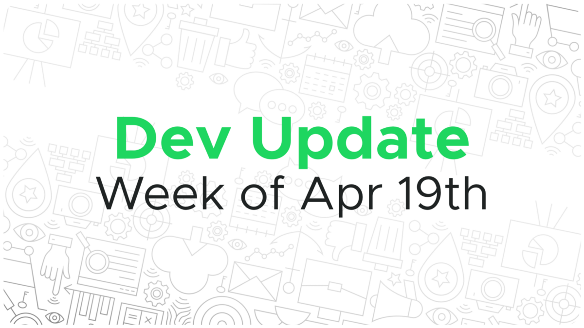 Dev update for the week of April 19th