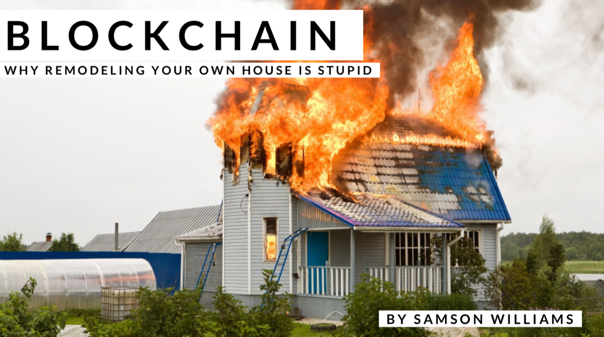 Blockchain — Why remodeling your own house is stupid.