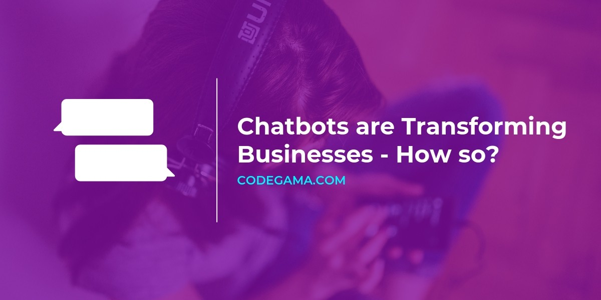 How Chatbots are transforming businesses — and why your business need one
