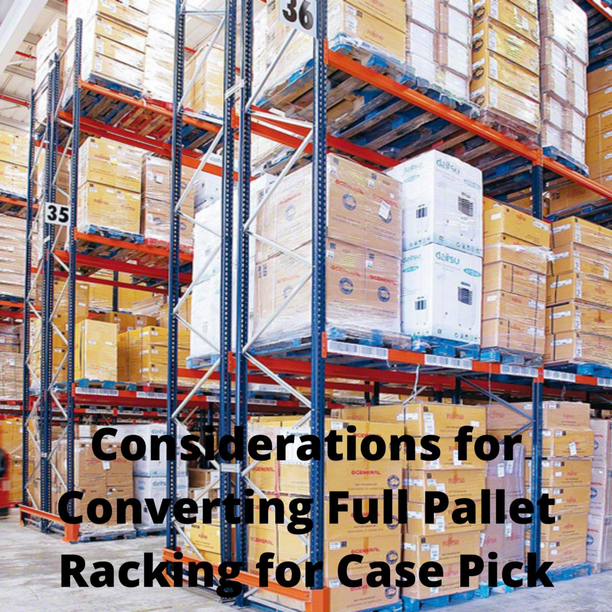 Considerations for Converting Full Pallet Racking for Case Pick