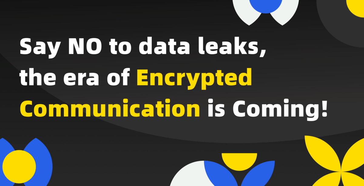 Say NO to data leaks, the era of Encrypted Communication is Coming!