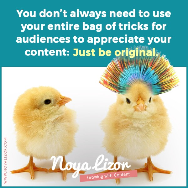 """""""You don't always need to use your entire bag of tricks for audiences to appreciate your content: Just be original."""" via www.noyalizor.com"""