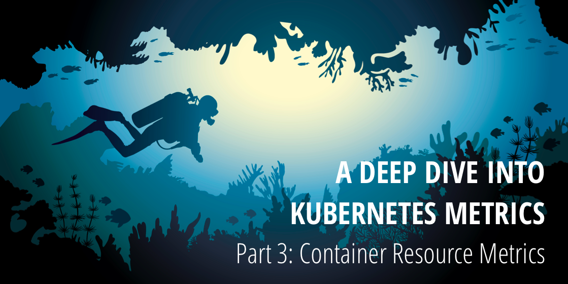 A Deep Dive into Kubernetes Metrics — Part 3 Container Resource Metrics