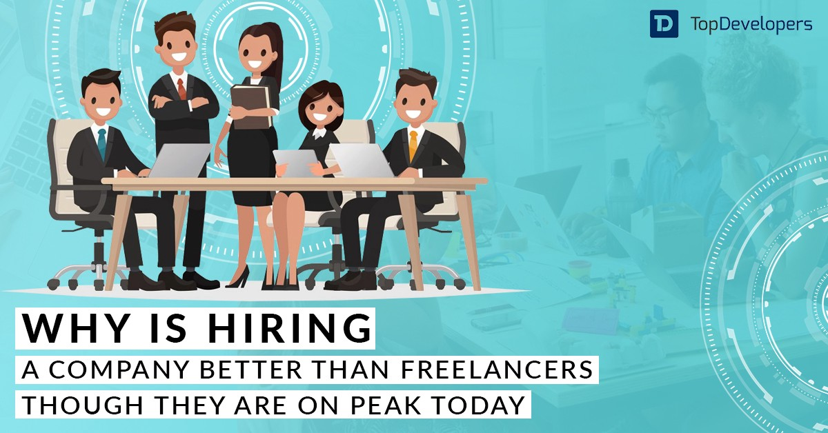 Why is Hiring a Company Better Than Freelancers Though They Are on Peak Today?