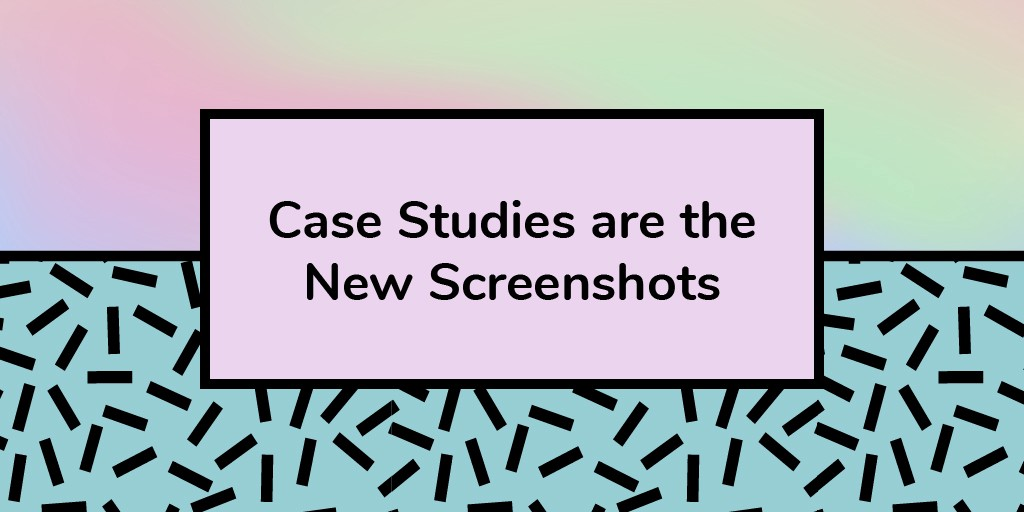 Screenshots are so Last Year: How to Write a Case Study That Wins You Clients