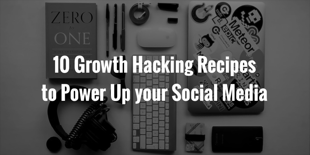 10 Growth Hacking Recipes to Power Up your Social Media