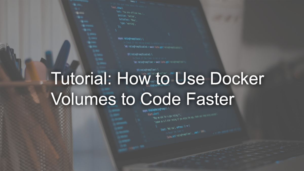 Tutorial: How to Use Docker Volumes to Code Faster