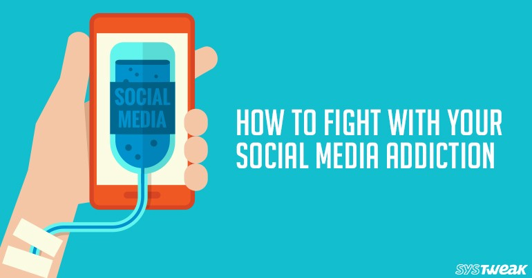 How to Fight with Your Social Media Addiction - Systweak