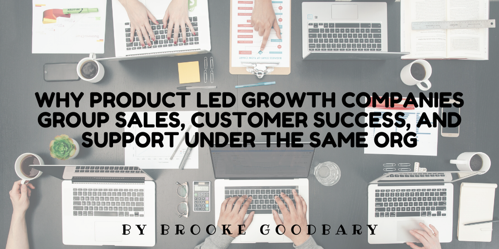 Why Product Led Growth companies group Sales, Customer Success, and Support under the same org
