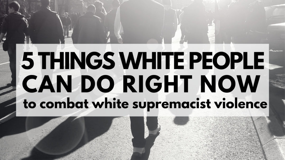 5 Ways White People Can Take Action in Response to White and State-Sanctioned Violence