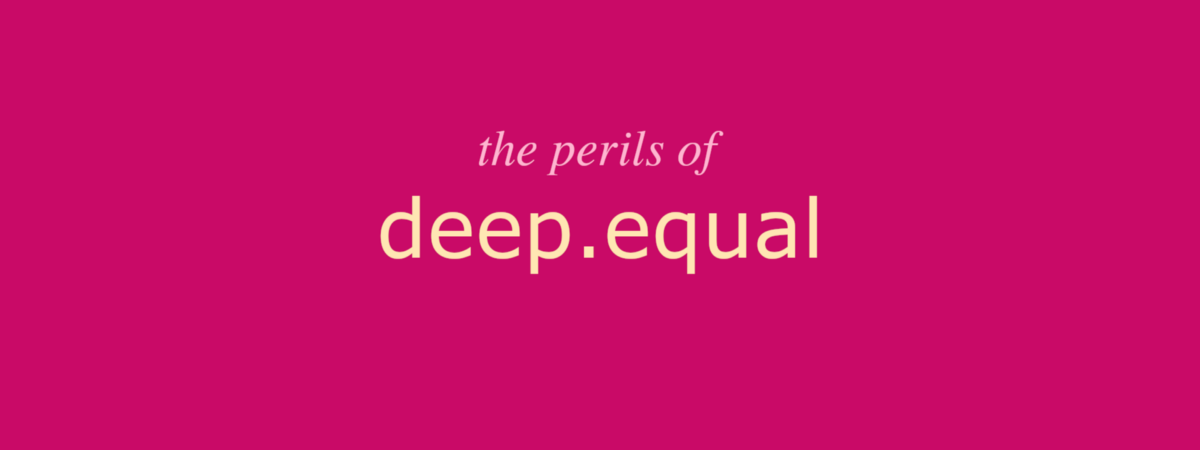 The dangers of deep equal assertions in Chai.js