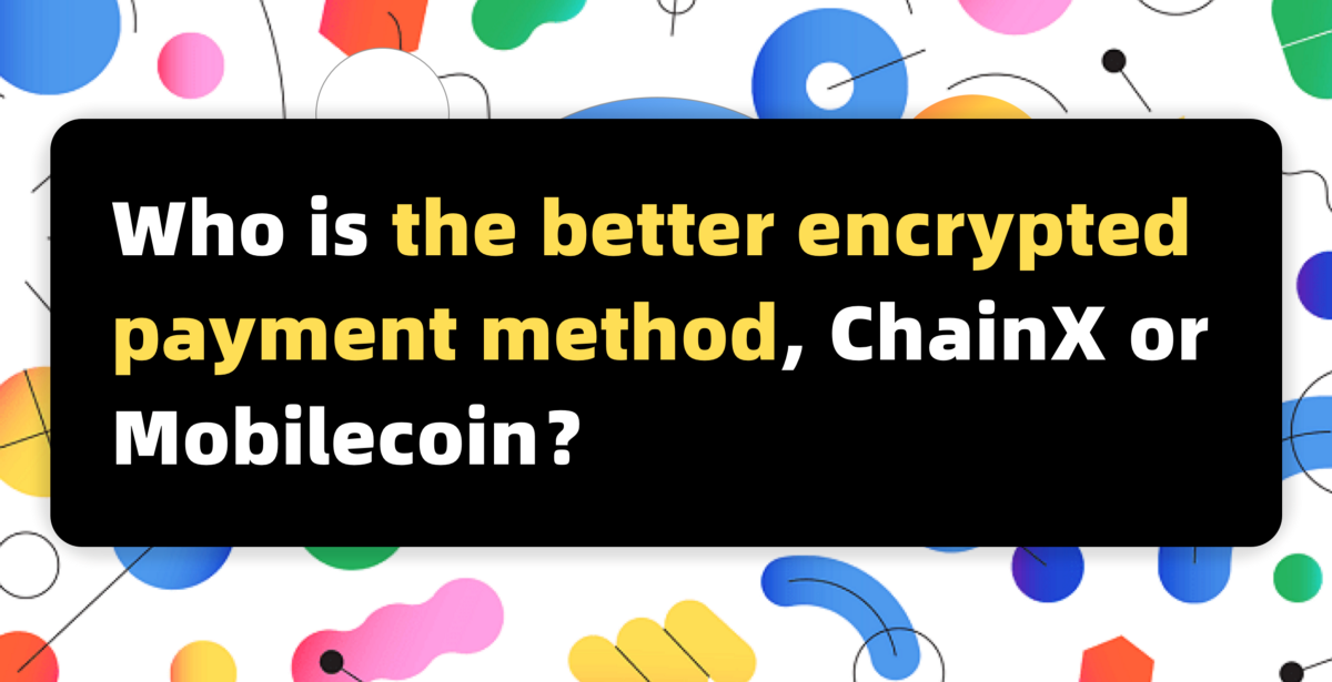 ChainX or Mobilecoin,Who is the better encrypted payment method?